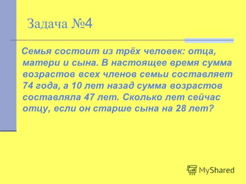 Задача 4 Семья состоит из трёх человек: отца, матери и сына. В настоящее время сумма возрастов всех членов семьи составляет 74 года, а 10 лет назад сумма возрастов составляла 47 лет. Сколько лет сейчас отцу, если он старше сына на 28 лет?
