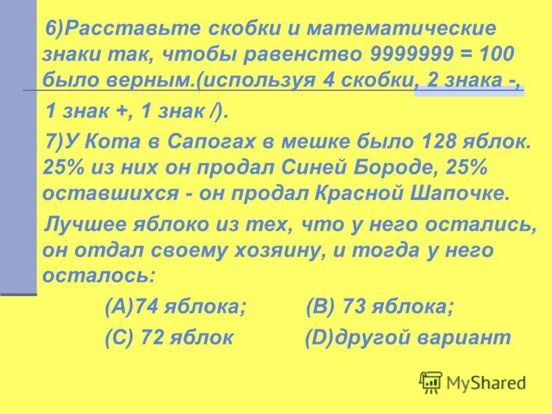 6)Расставьте скобки и математические знаки так, чтобы равенство 9999999 = 100 было верным.(используя 4 скобки, 2 знака -, 1 знак +, 1 знак /). 7)У Кота в Сапогах в мешке было 128 яблок. 25% из них он продал Синей Бороде, 25% оставшихся - он продал Кр