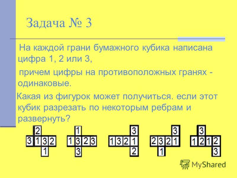 Задача 3 На каждой грани бумажного кубика написана цифра 1, 2 или 3, причем цифры на противоположных гранях - одинаковые. Какая из фигурок может получиться. если этот кубик разрезать по некоторым ребрам и развернуть?