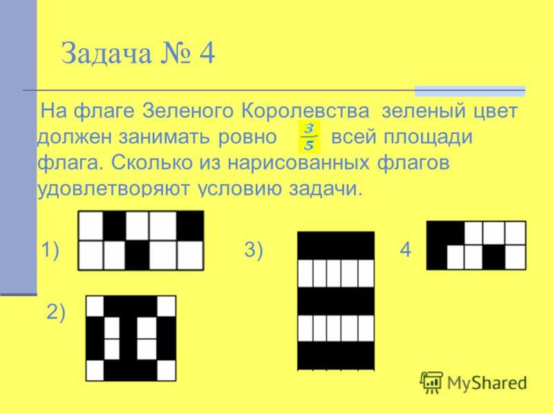 Задача 4 На флаге Зеленого Королевства зеленый цвет должен занимать ровно всей площади флага. Сколько из нарисованных флагов удовлетворяют условию задачи. 1) 3) 4) 2)