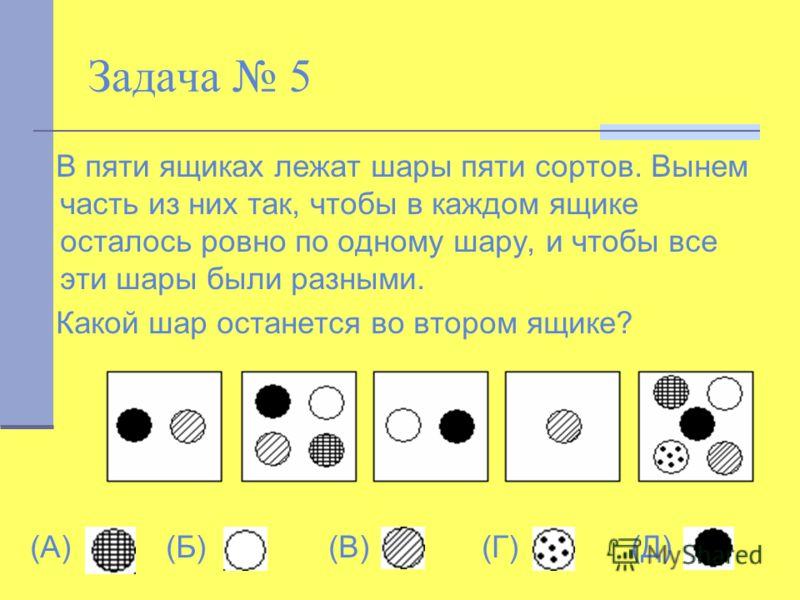 Задача 5 В пяти ящиках лежат шары пяти сортов. Вынем часть из них так, чтобы в каждом ящике осталось ровно по одному шару, и чтобы все эти шары были разными. Какой шар останется во втором ящике? (А) (Б) (В) (Г) (Д)