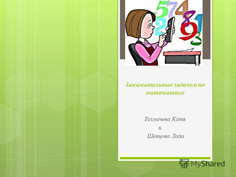 Занимательные задачки по математике Толмачева Катя и Шевцова Лада