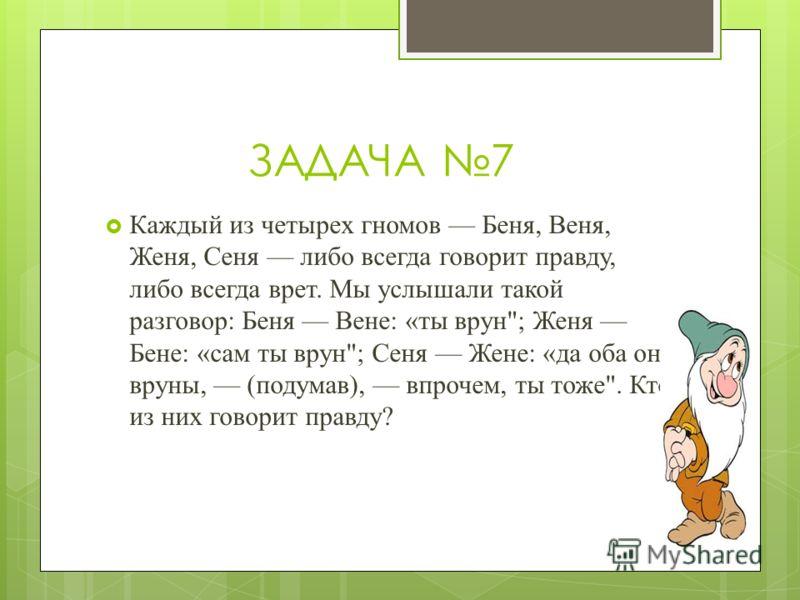ЗАДАЧА 7 Каждый из четырех гномов Беня, Веня, Женя, Сеня либо всегда говорит правду, либо всегда врет. Мы услышали такой разговор: Беня Вене: «ты врун