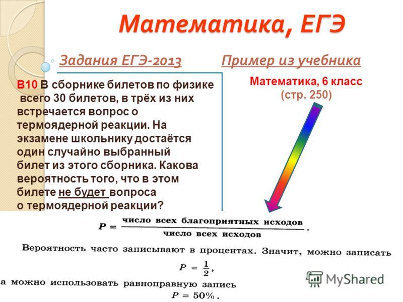 Математика, ЕГЭ Задания ЕГЭ -2013 Пример из учебника В10 В сборнике билетов по физике всего 30 билетов, в трёх из них встречается вопрос о термоядерной реакции. На экзамене школьнику достаётся один случайно выбранный билет из этого сборника. Какова в