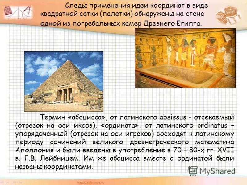 Следы применения идеи координат в виде квадратной сетки (палетки) обнаружены на стене одной из погребальных камер Древнего Египта. Термин «абсцисса», от латинского absissus – отсекаемый (отрезок на оси иксов), «ордината», от латинского ordinatus – уп