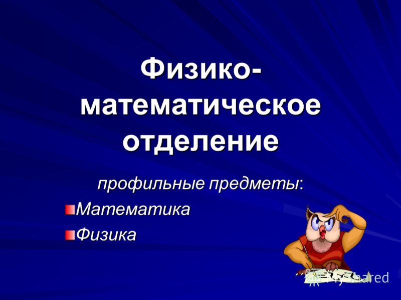 Физико- математическое отделение профильные предметы: МатематикаФизика