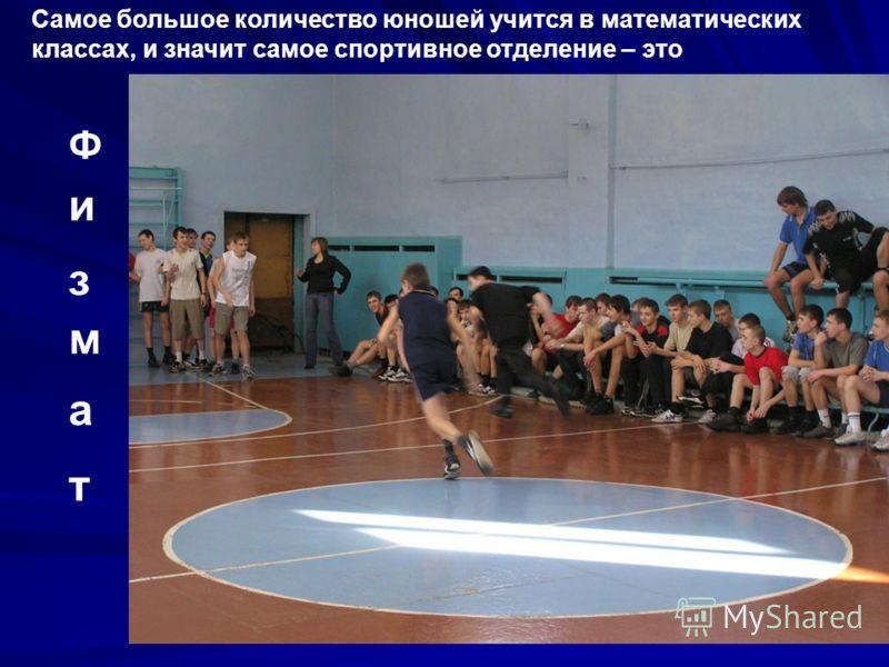 Самое большое количество юношей учится в математических классах, и значит самое спортивное отделение – это Ф и з м а т