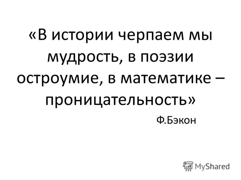«В истории черпаем мы мудрость, в поэзии остроумие, в математике – проницательность» Ф.Бэкон