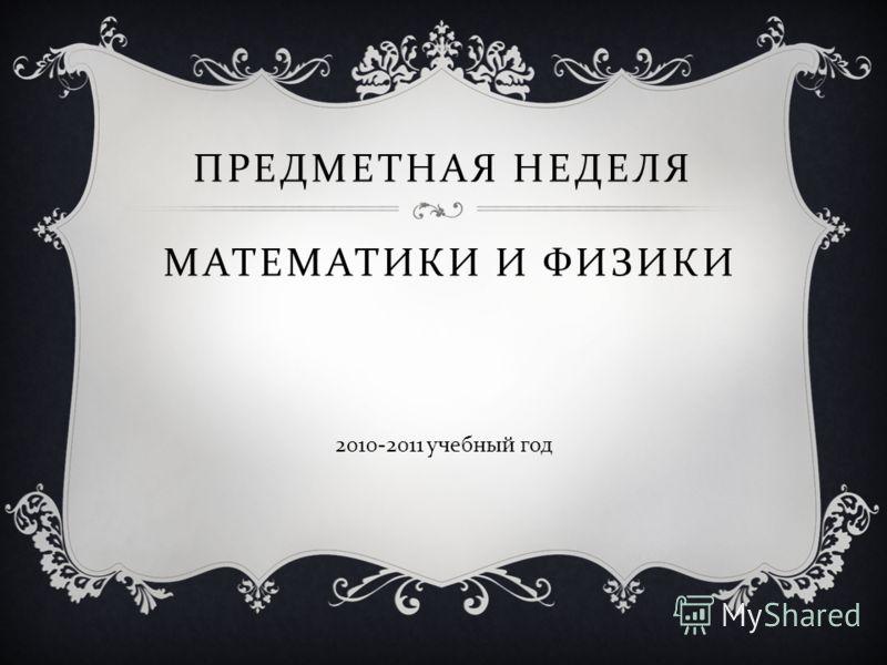 ПРЕДМЕТНАЯ НЕДЕЛЯ МАТЕМАТИКИ И ФИЗИКИ 2010-2011 учебный год