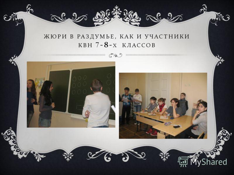 ЖЮРИ В РАЗДУМЬЕ, КАК И УЧАСТНИКИ КВН 7-8- Х КЛАССОВ