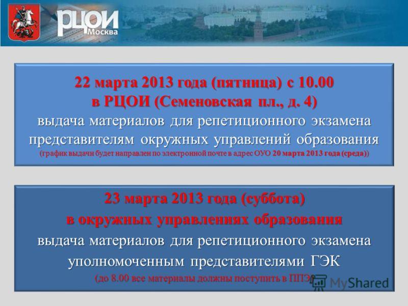 22 марта 2013 года (пятница) с 10.00 в РЦОИ (Семеновская пл., д. 4) выдача материалов для репетиционного экзамена представителям окружных управлений образования (график выдачи будет направлен по электронной почте в адрес ОУО 20 марта 2013 года (среда
