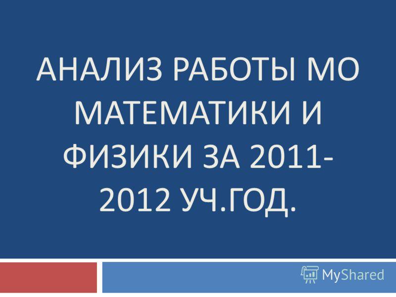 АНАЛИЗ РАБОТЫ МО МАТЕМАТИКИ И ФИЗИКИ ЗА 2011- 2012 УЧ. ГОД.