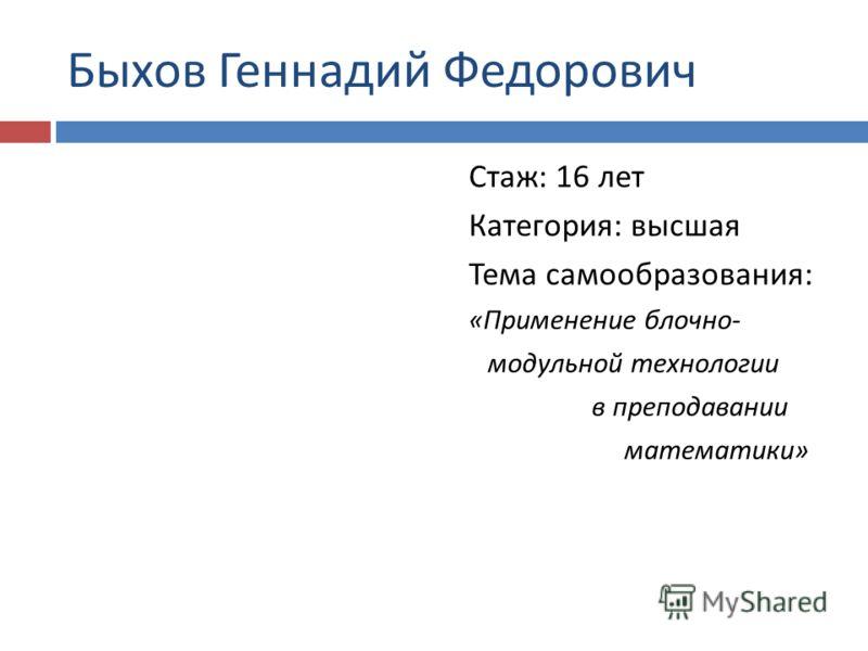 Быхов Геннадий Федорович Стаж : 16 лет Категория : высшая Тема самообразования : « Применение блочно - модульной технологии в преподавании математики »