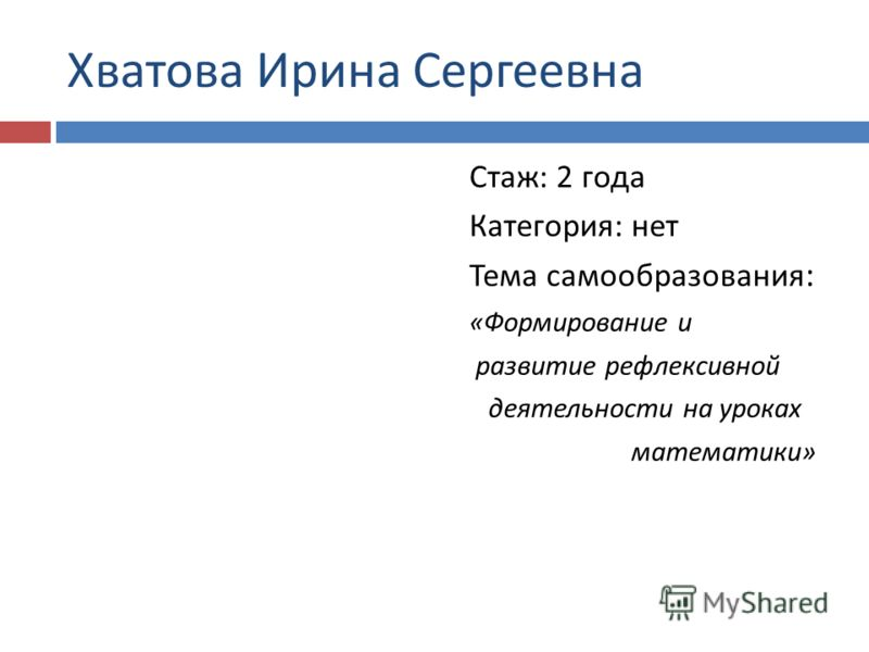 Хватова Ирина Сергеевна Стаж : 2 года Категория : нет Тема самообразования : « Формирование и развитие рефлексивной деятельности на уроках математики »