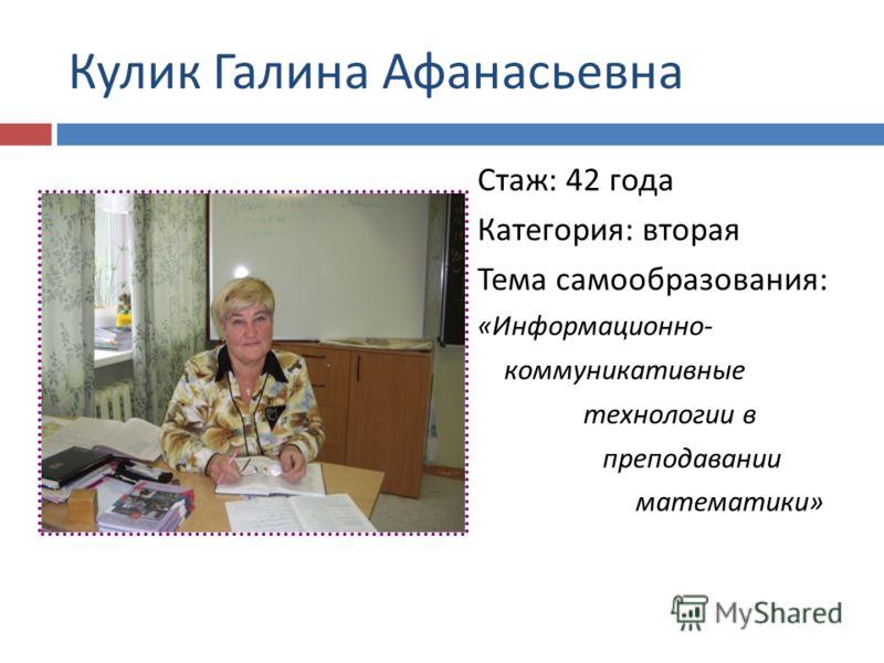 Кулик Галина Афанасьевна Стаж : 42 года Категория : вторая Тема самообразования : « Информационно - коммуникативные технологии в преподавании математики »