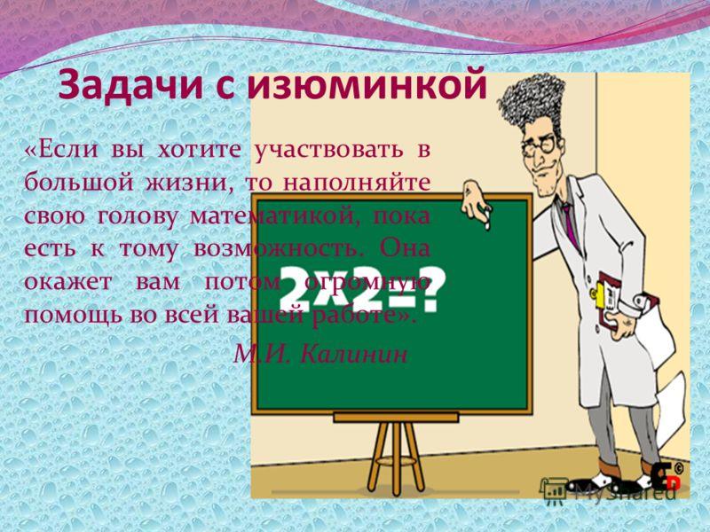 Задачи с изюминкой «Если вы хотите участвовать в большой жизни, то наполняйте свою голову математикой, пока есть к тому возможность. Она окажет вам потом огромную помощь во всей вашей работе». М.И. Калинин