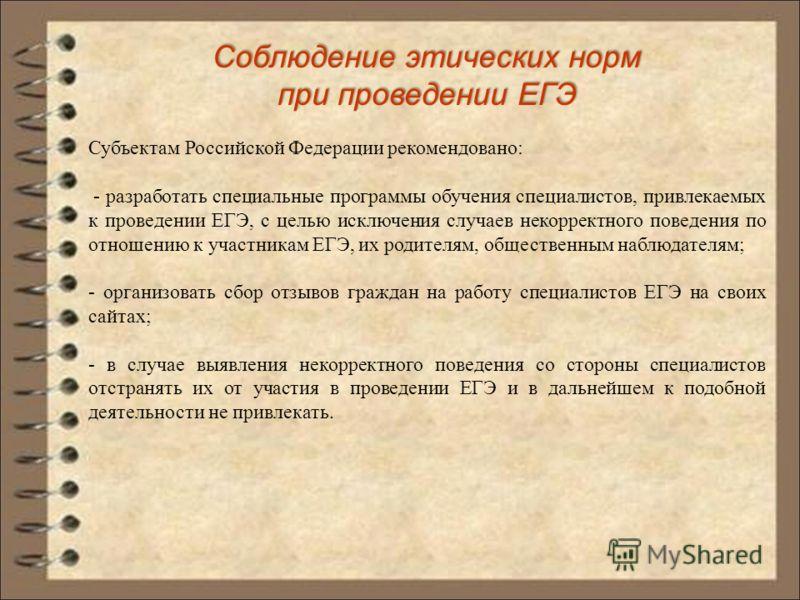 Соблюдение этических норм при проведении ЕГЭ Субъектам Российской Федерации рекомендовано: - разработать специальные программы обучения специалистов, привлекаемых к проведении ЕГЭ, с целью исключения случаев некорректного поведения по отношению к уча