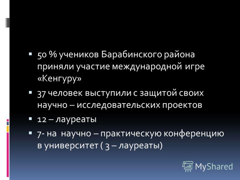 50 % учеников Барабинского района приняли участие международной игре «Кенгуру» 37 человек выступили с защитой своих научно – исследовательских проектов 12 – лауреаты 7- на научно – практическую конференцию в университет ( 3 – лауреаты)