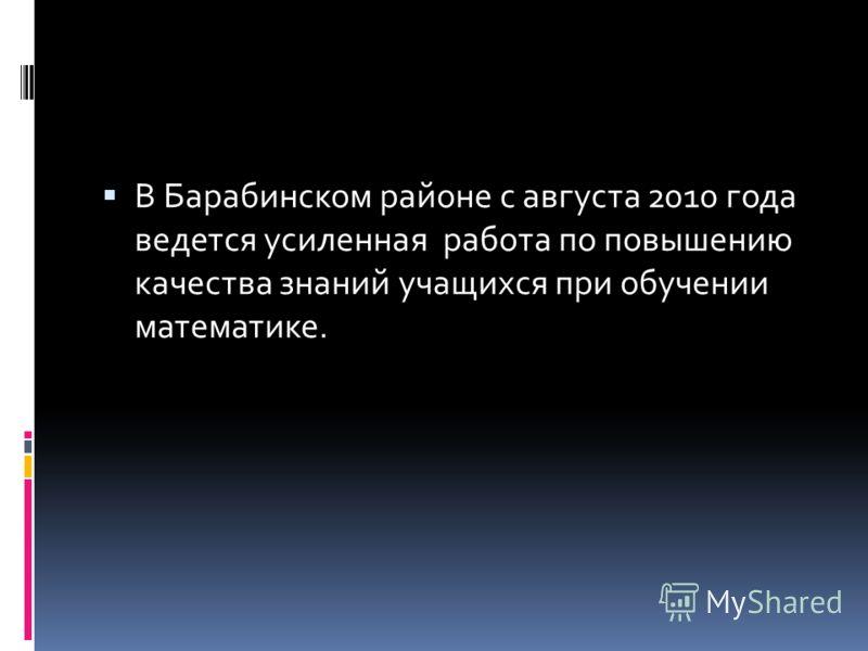 В Барабинском районе с августа 2010 года ведется усиленная работа по повышению качества знаний учащихся при обучении математике.