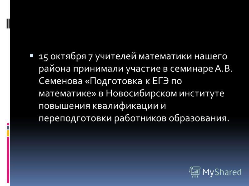 15 октября 7 учителей математики нашего района принимали участие в семинаре А.В. Семенова «Подготовка к ЕГЭ по математике» в Новосибирском институте повышения квалификации и переподготовки работников образования.