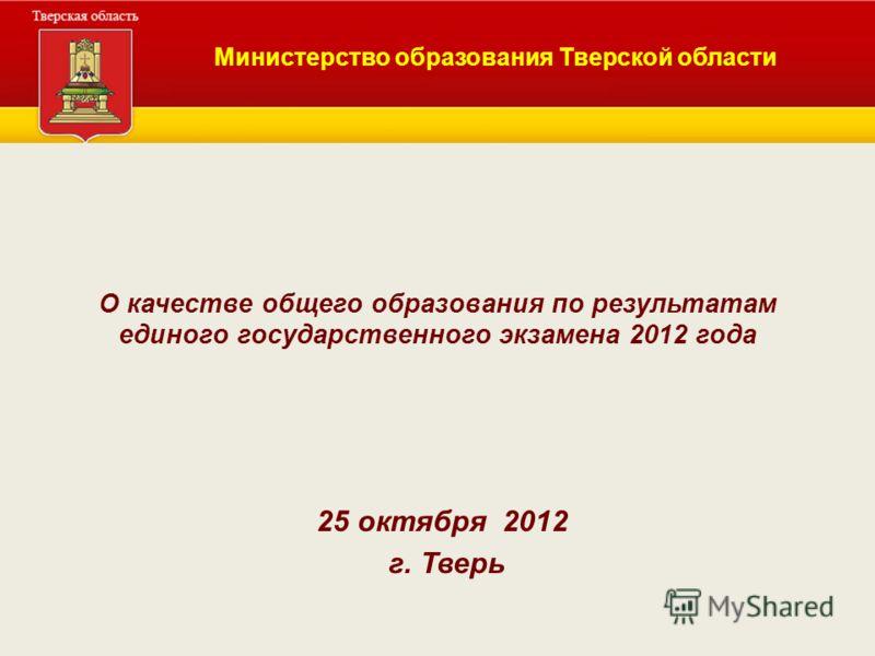 О качестве общего образования по результатам единого государственного экзамена 2012 года 25 октября 2012 г. Тверь Министерство образования Тверской области