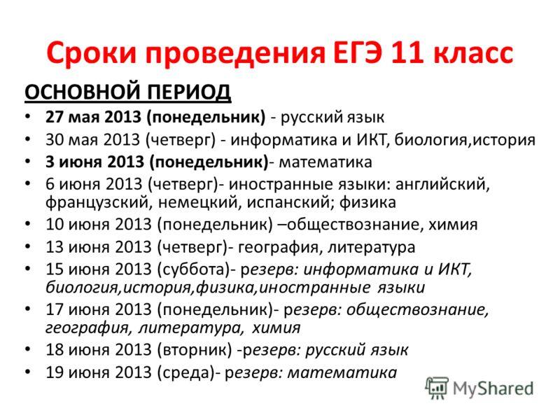 Сроки проведения ЕГЭ 11 класс ОСНОВНОЙ ПЕРИОД 27 мая 2013 (понедельник) - русский язык 30 мая 2013 (четверг) - информатика и ИКТ, биология,история 3 июня 2013 (понедельник)- математика 6 июня 2013 (четверг)- иностранные языки: английский, французский