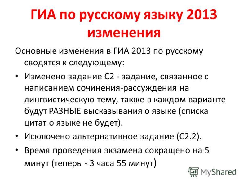 ГИА по русскому языку 2013 изменения Основные изменения в ГИА 2013 по русскому сводятся к следующему: Изменено задание С2 - задание, связанное с написанием сочинения-рассуждения на лингвистическую тему, также в каждом варианте будут РАЗНЫЕ высказыван