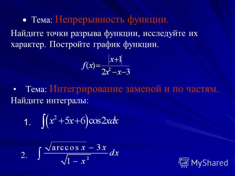 Тема: Непрерывность функции. Найдите точки разрыва функции, исследуйте их характер. Постройте график функции. Тема: Интегрирование заменой и по частям. Найдите интегралы: 1. 2.