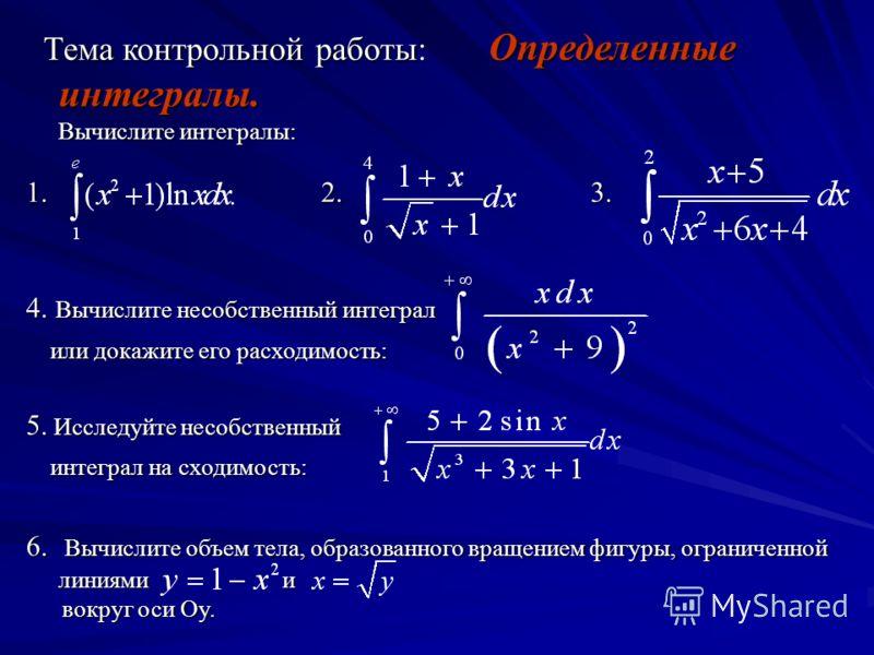 Тема контрольной работы: Определенные интегралы. Вычислите интегралы: Тема контрольной работы: Определенные интегралы. Вычислите интегралы: 1. 2. 3. 4. Вычислите несобственный интеграл или докажите его расходимость: или докажите его расходимость: 5.