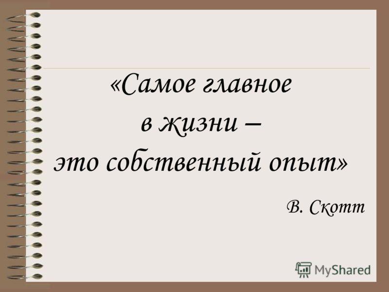 «Самое главное в жизни – это собственный опыт» В. Скотт