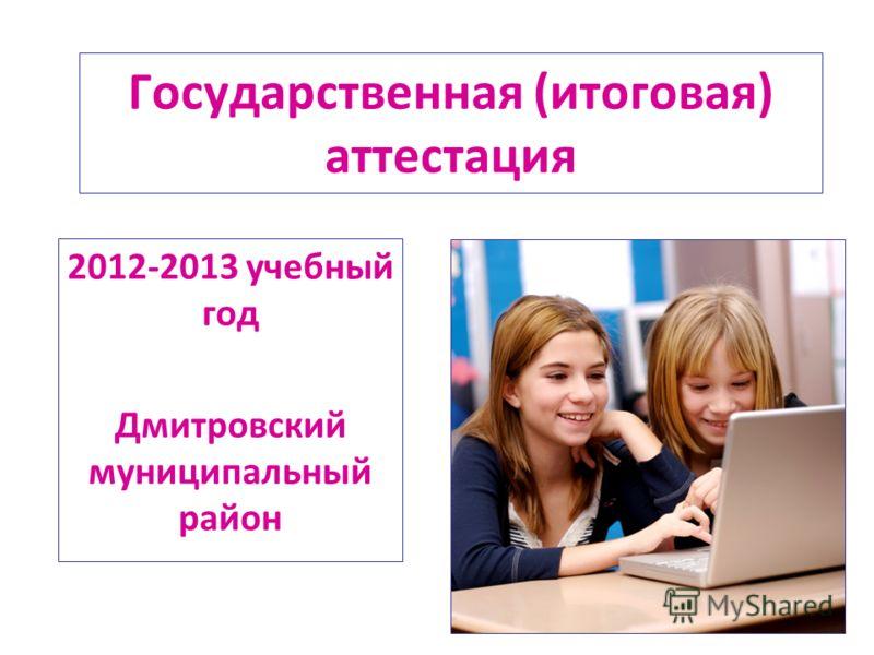 Государственная (итоговая) аттестация 2012-2013 учебный год Дмитровский муниципальный район