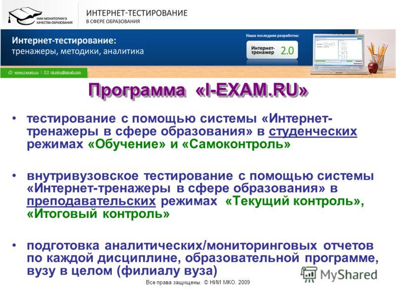 Все права защищены. © НИИ МКО. 2009 Программа «I-EXAM.RU» тестирование с помощью системы «Интернет- тренажеры в сфере образования» в студенческих режимах «Обучение» и «Самоконтроль» внутривузовское тестирование с помощью системы «Интернет-тренажеры в