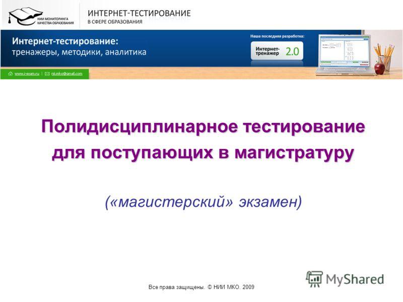Все права защищены. © НИИ МКО. 2009 Полидисциплинарное тестирование для поступающих в магистратуру («магистерский» экзамен)