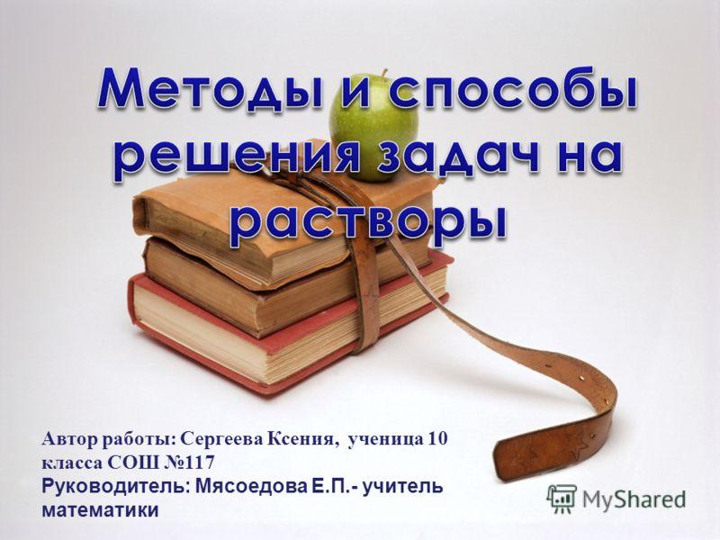 Автор работы: Сергеева Ксения, ученица 10 класса СОШ 117 Руководитель: Мясоедова Е.П.- учитель математики