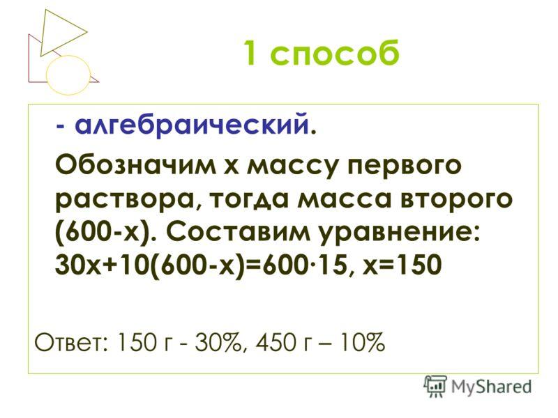 1 способ - алгебраический. Обозначим х массу первого раствора, тогда масса второго (600-х). Составим уравнение: 30х+10(600-х)=60015, х=150 Ответ: 150 г - 30%, 450 г – 10%