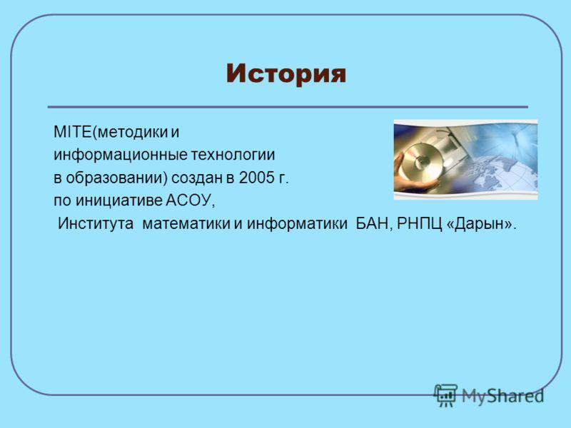 История MITE(методики и информационные технологии в образовании) создан в 2005 г. по инициативе АСОУ, Института математики и информатики БАН, РНПЦ «Дарын».