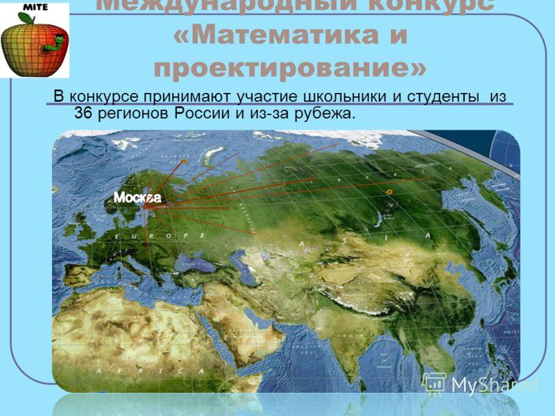 Международный конкурс «Математика и проектирование» В конкурсе принимают участие школьники и студенты из 36 регионов России и из-за рубежа.