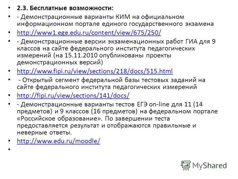 2.3. Бесплатные возможности: - Демонстрационные варианты КИМ на официальном информационном портале единого государственного экзамена http://www1.ege.edu.ru/content/view/675/250/ - Демонстрационные версии экзаменационных работ ГИА для 9 классов на сай