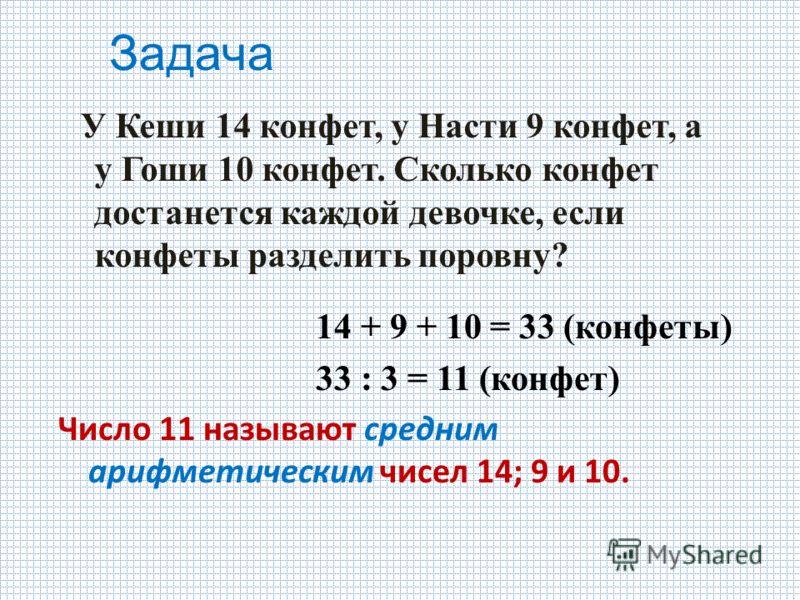Задача У Кеши 14 конфет, у Насти 9 конфет, а у Гоши 10 конфет. Сколько конфет достанется каждой девочке, если конфеты разделить поровну? 14 + 9 + 10 = 33 (конфеты) 33 : 3 = 11 (конфет) Число 11 называют средним арифметическим чисел 14; 9 и 10.