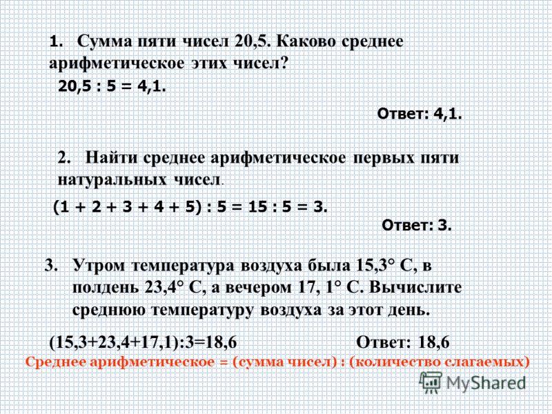 2. Найти среднее арифметическое первых пяти натуральных чисел. (1 + 2 + 3 + 4 + 5) : 5 = 15 : 5 = 3. Ответ: 3. Среднее арифметическое = (сумма чисел) : (количество слагаемых) 1. Сумма пяти чисел 20,5. Каково среднее арифметическое этих чисел? 20,5 :