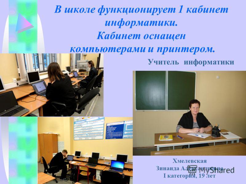 В школе функционирует 1 кабинет информатики. Кабинет оснащен компьютерами и принтером. Хмелевская Зинаида Александровна I категория, 19 лет Учитель информатики