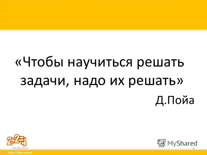 «Чтобы научиться решать задачи, надо их решать» Д.Пойа 01.06.20136