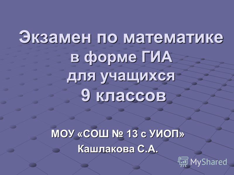 Экзамен по математике в форме ГИА для учащихся 9 классов МОУ «СОШ 13 с УИОП» Кашлакова С.А.