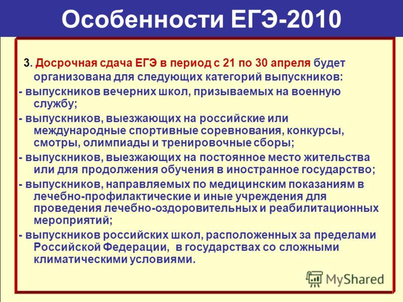 Особенности ЕГЭ-2010 3. Досрочная сдача ЕГЭ в период с 21 по 30 апреля будет организована для следующих категорий выпускников: - выпускников вечерних школ, призываемых на военную службу; - выпускников, выезжающих на российские или международные спорт