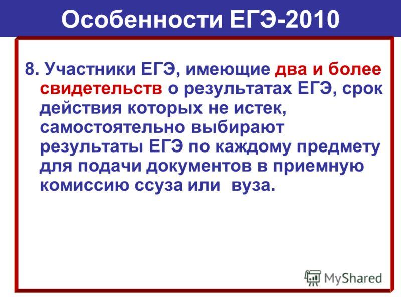 Особенности ЕГЭ-2010 8. Участники ЕГЭ, имеющие два и более свидетельств о результатах ЕГЭ, срок действия которых не истек, самостоятельно выбирают результаты ЕГЭ по каждому предмету для подачи документов в приемную комиссию ссуза или вуза.