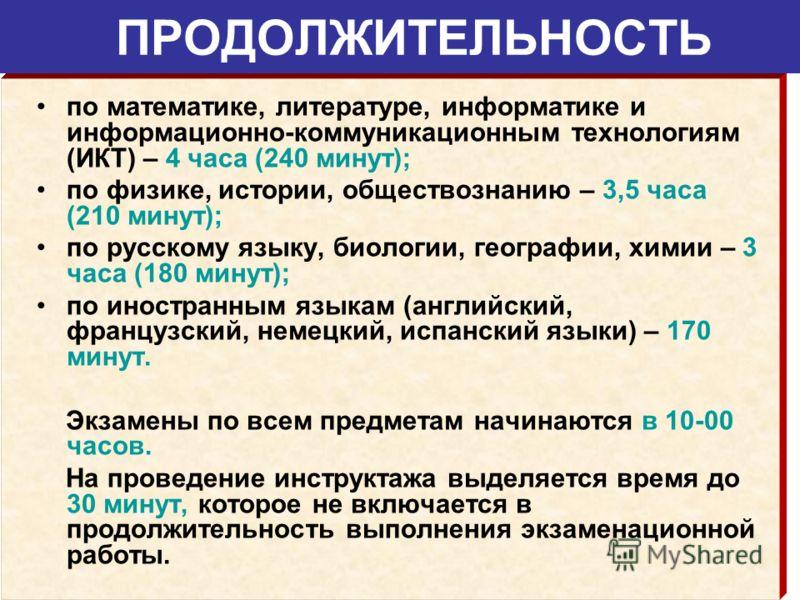 ПРОДОЛЖИТЕЛЬНОСТЬ по математике, литературе, информатике и информационно-коммуникационным технологиям (ИКТ) – 4 часа (240 минут); по физике, истории, обществознанию – 3,5 часа (210 минут); по русскому языку, биологии, географии, химии – 3 часа (180 м