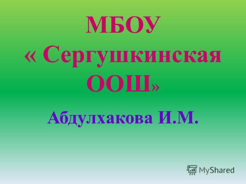 МБОУ « Сергушкинская ООШ » Абдулхакова И.М.