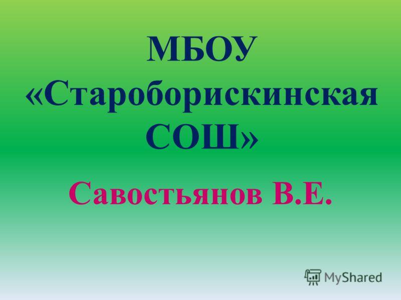 МБОУ «Староборискинская СОШ» Савостьянов В.Е.
