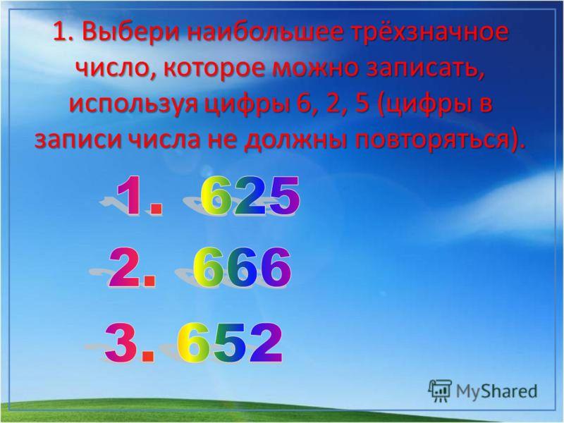 1. Выбери наибольшее трёхзначное число, которое можно записать, используя цифры 6, 2, 5 (цифры в записи числа не должны повторяться).