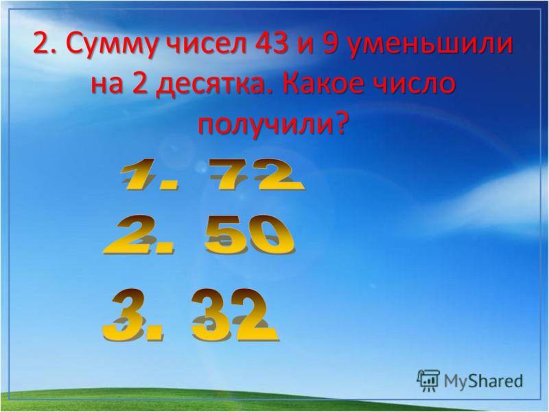 2. Сумму чисел 43 и 9 уменьшили на 2 десятка. Какое число получили?